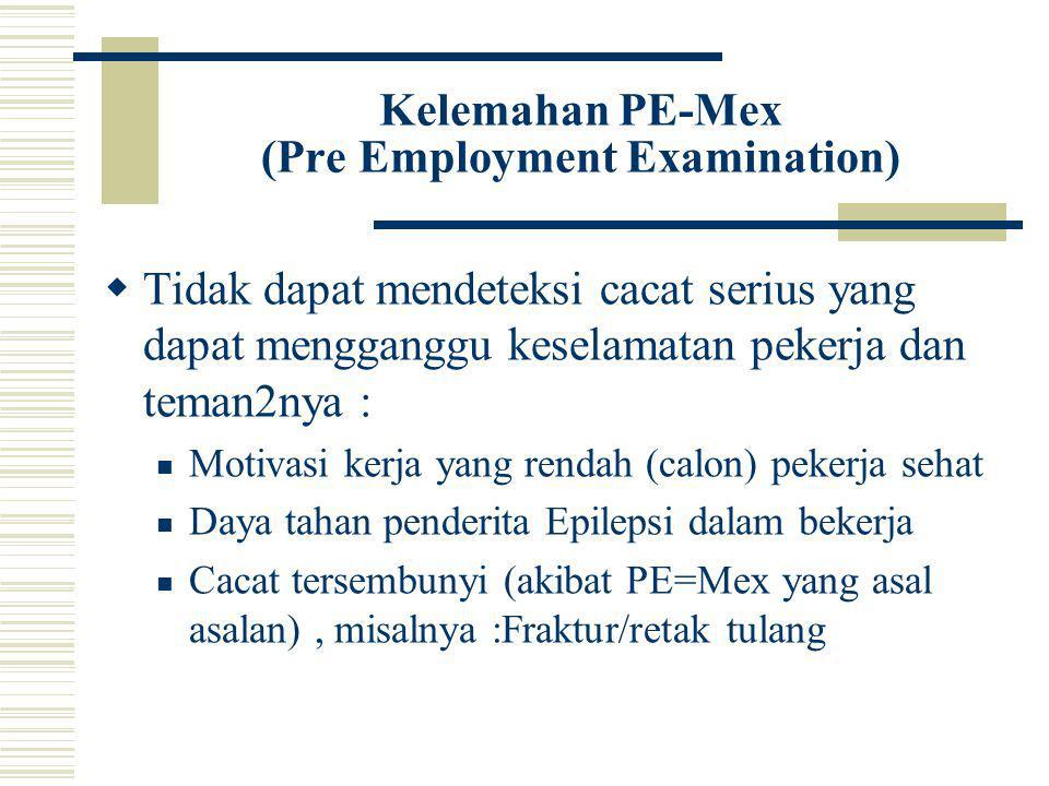 Kelemahan PE-Mex (Pre Employment Examination)  Tidak dapat mendeteksi cacat serius yang dapat mengganggu keselamatan pekerja dan teman2nya : Motivasi kerja yang rendah (calon) pekerja sehat Daya tahan penderita Epilepsi dalam bekerja Cacat tersembunyi (akibat PE=Mex yang asal asalan), misalnya :Fraktur/retak tulang