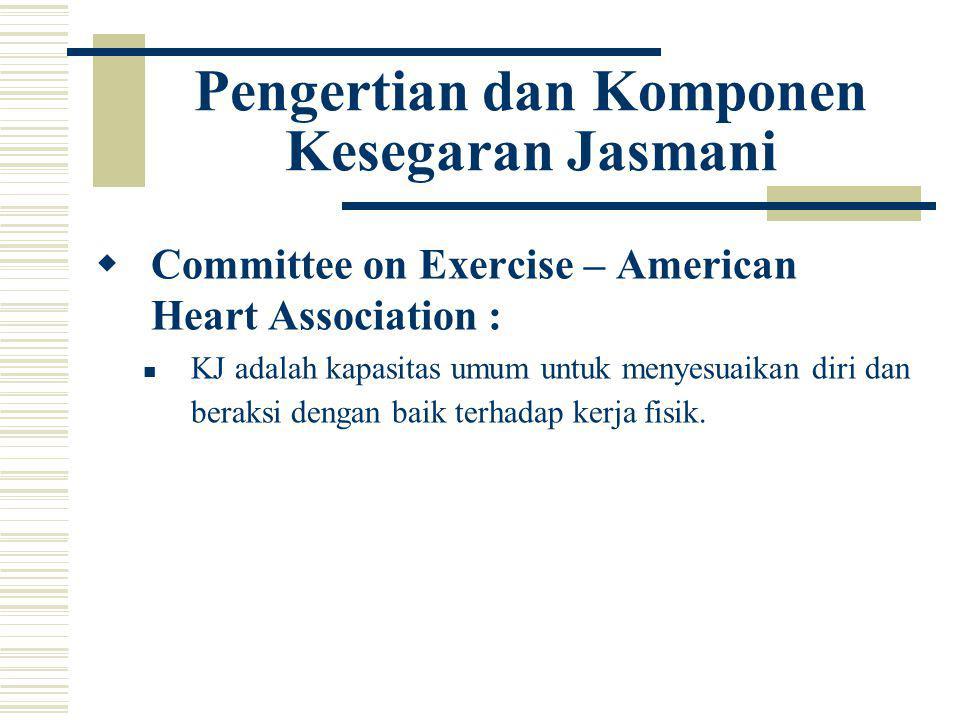 Pengertian dan Komponen Kesegaran Jasmani  Committee on Exercise – American Heart Association : KJ adalah kapasitas umum untuk menyesuaikan diri dan beraksi dengan baik terhadap kerja fisik.