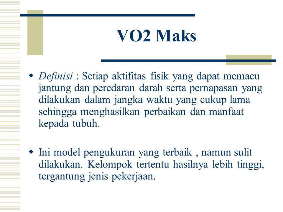 VO2 Maks  Definisi : Setiap aktifitas fisik yang dapat memacu jantung dan peredaran darah serta pernapasan yang dilakukan dalam jangka waktu yang cukup lama sehingga menghasilkan perbaikan dan manfaat kepada tubuh.