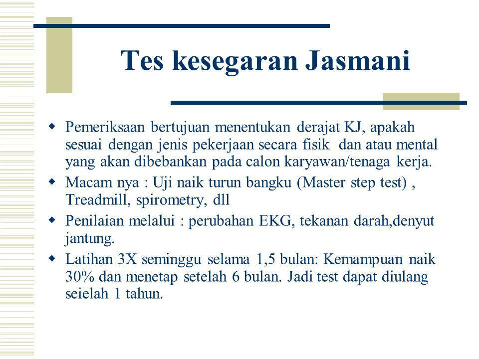 Tes kesegaran Jasmani  Pemeriksaan bertujuan menentukan derajat KJ, apakah sesuai dengan jenis pekerjaan secara fisik dan atau mental yang akan dibeb