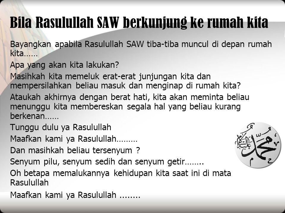 Bila Rasulullah SAW berkunjung ke rumah kita Bayangkan apabila Rasulullah SAW tiba-tiba muncul di depan rumah kita…… Apa yang akan kita lakukan? Masih