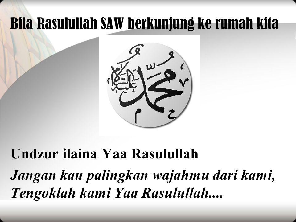 Bila Rasulullah SAW berkunjung ke rumah kita Undzur ilaina Yaa Rasulullah Jangan kau palingkan wajahmu dari kami, Tengoklah kami Yaa Rasulullah....