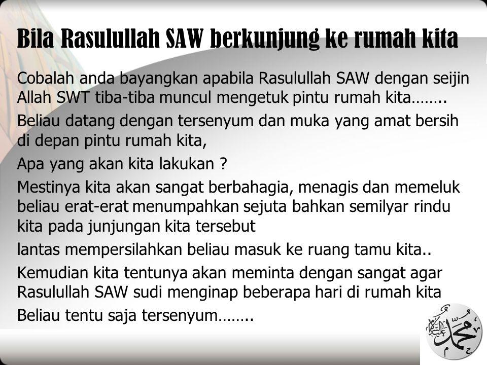 Bila Rasulullah SAW berkunjung ke rumah kita Cobalah anda bayangkan apabila Rasulullah SAW dengan seijin Allah SWT tiba-tiba muncul mengetuk pintu rum