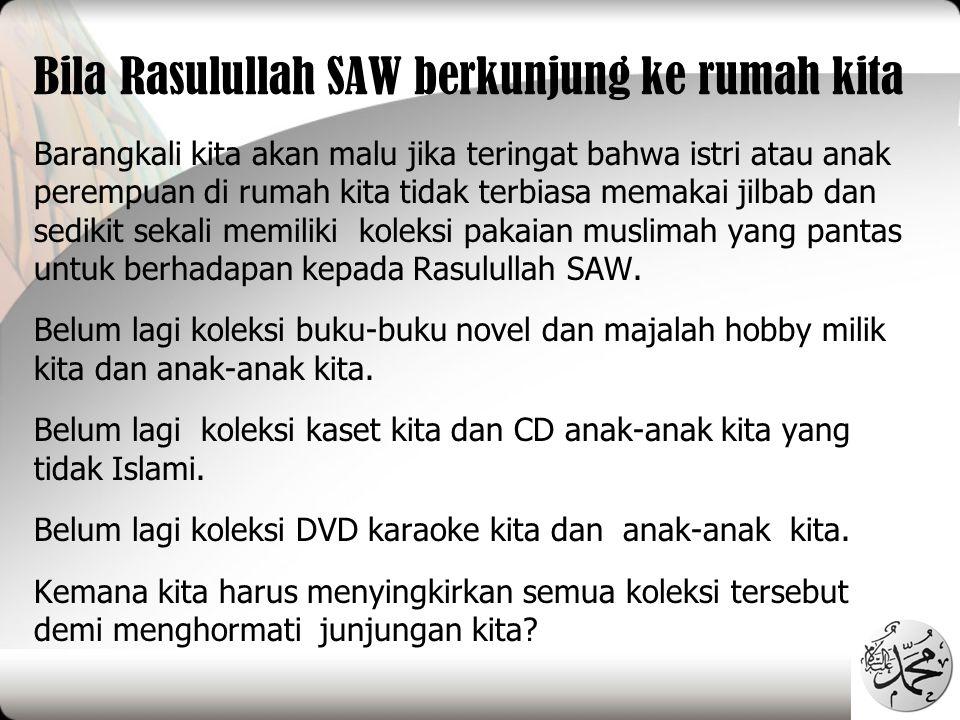 Bila Rasulullah SAW berkunjung ke rumah kita Barangkali kita akan malu jika teringat bahwa istri atau anak perempuan di rumah kita tidak terbiasa mema