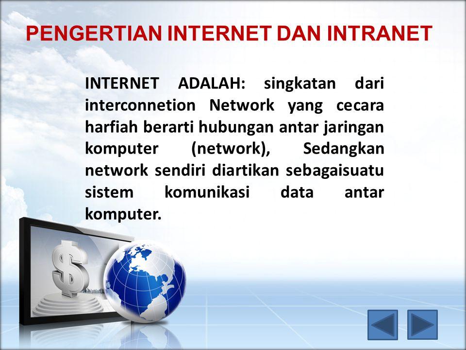 PENGERTIAN INTERNET DAN INTRANET INTERNET ADALAH: singkatan dari interconnetion Network yang cecara harfiah berarti hubungan antar jaringan komputer (network), Sedangkan network sendiri diartikan sebagaisuatu sistem komunikasi data antar komputer.