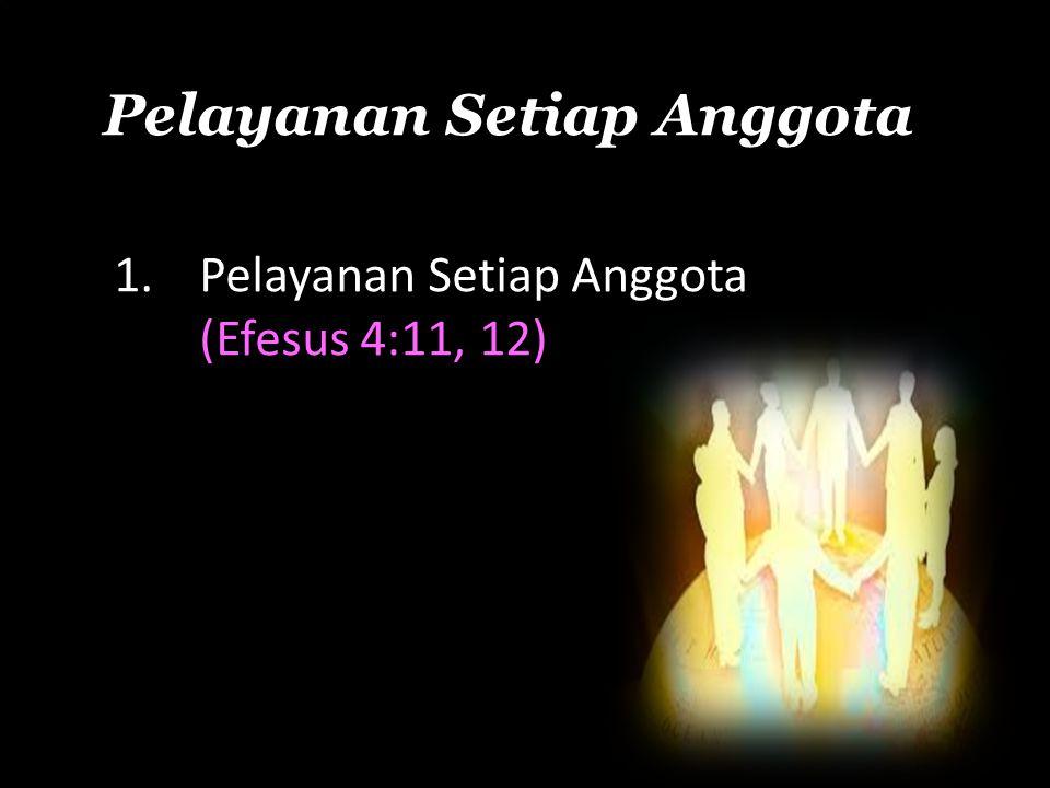 Pelayanan Setiap Anggota 1.Pelayanan Setiap Anggota (Efesus 4:11, 12)