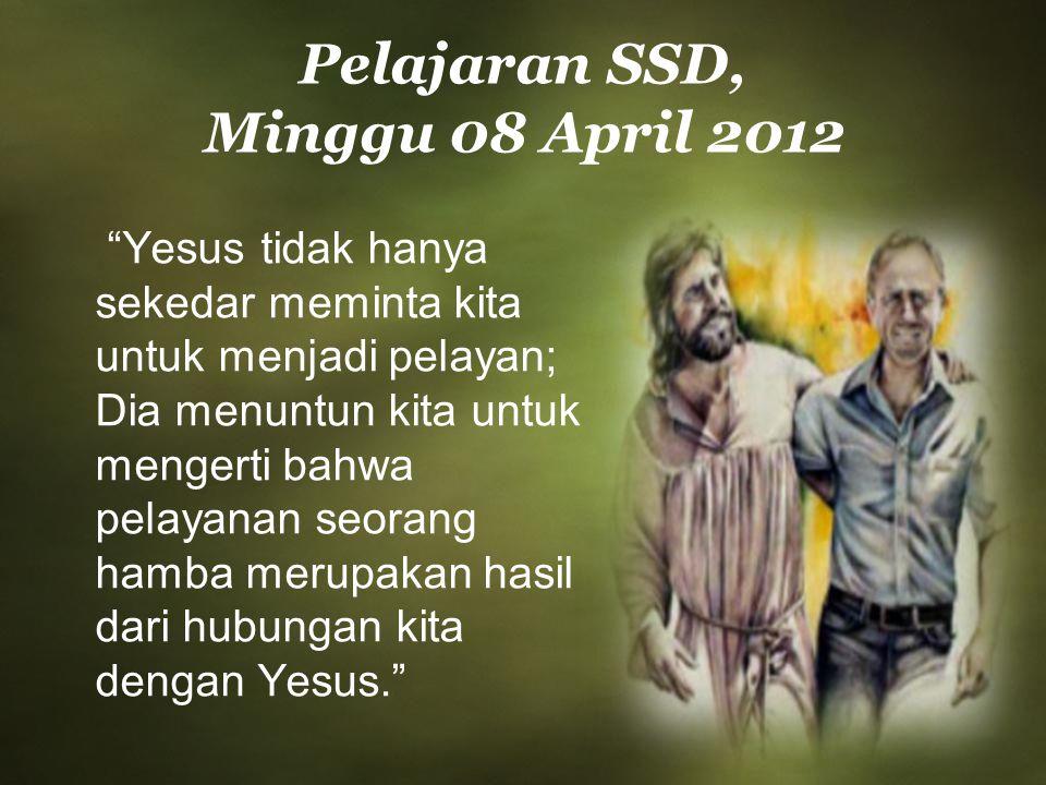 """Pelajaran SSD, Minggu 08 April 2012 """"Yesus tidak hanya sekedar meminta kita untuk menjadi pelayan; Dia menuntun kita untuk mengerti bahwa pelayanan se"""