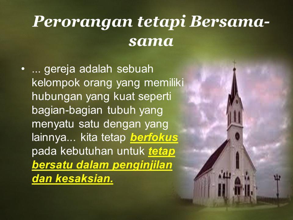 Perorangan tetapi Bersama- sama... gereja adalah sebuah kelompok orang yang memiliki hubungan yang kuat seperti bagian-bagian tubuh yang menyatu satu