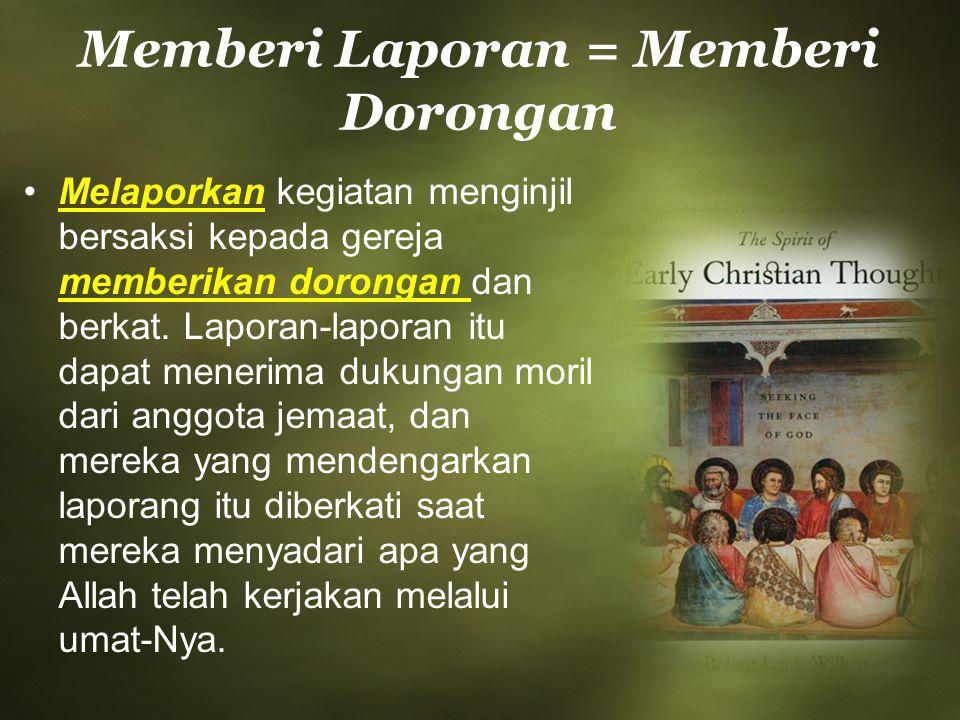 Memberi Laporan = Memberi Dorongan Melaporkan kegiatan menginjil bersaksi kepada gereja memberikan dorongan dan berkat. Laporan-laporan itu dapat mene