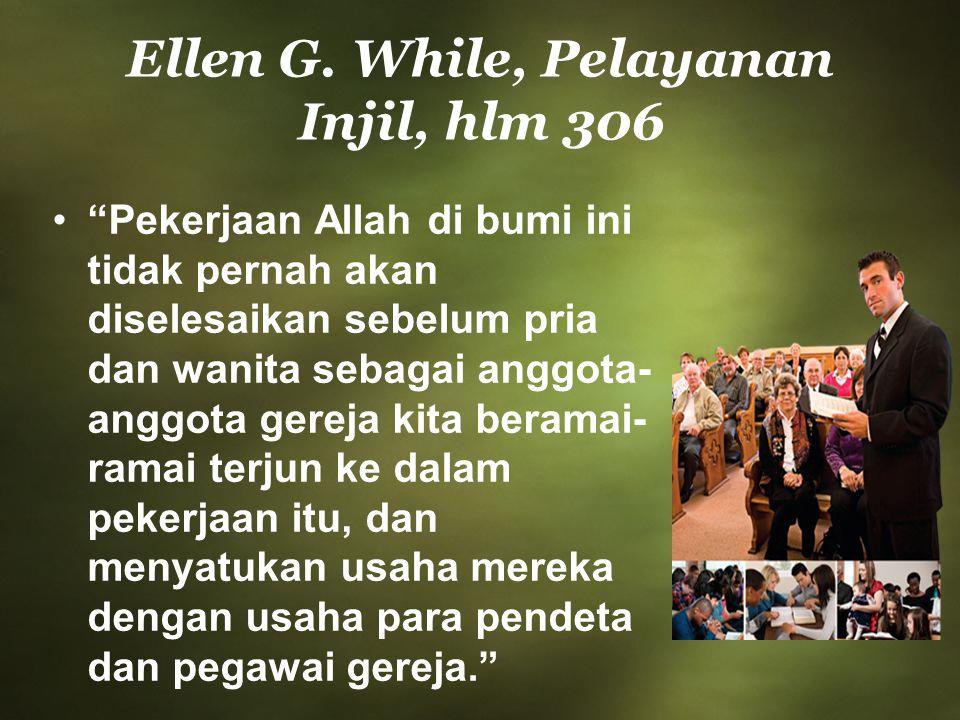 """Ellen G. While, Pelayanan Injil, hlm 306 """"Pekerjaan Allah di bumi ini tidak pernah akan diselesaikan sebelum pria dan wanita sebagai anggota- anggota"""