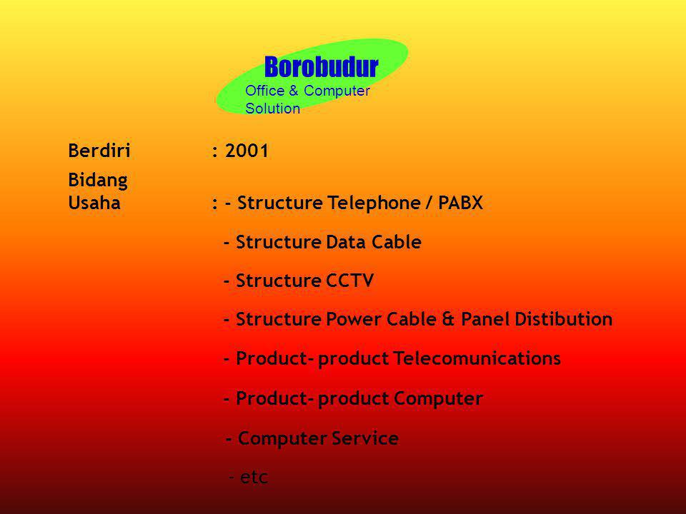 Borobudur Office & Computer Solution Berdiri: 2001 Bidang Usaha: - Structure Telephone / PABX - Structure Data Cable - Structure CCTV - Structure Powe