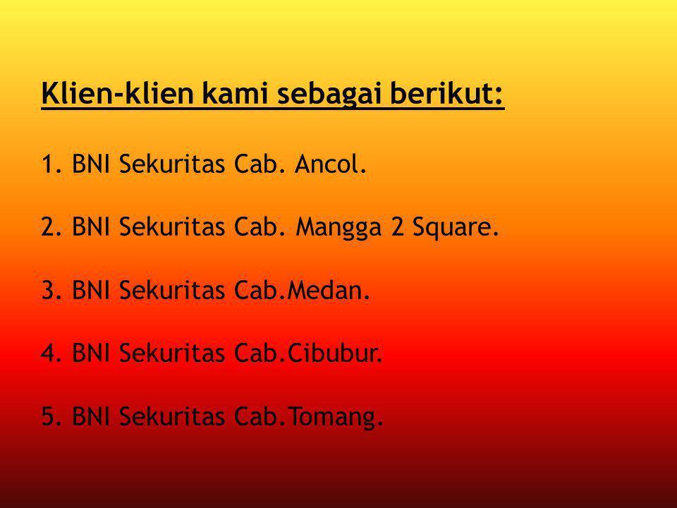 Klien-klien kami sebagai berikut: 1. BNI Sekuritas Cab. Ancol. 2. BNI Sekuritas Cab. Mangga 2 Square. 3. BNI Sekuritas Cab.Medan. 4. BNI Sekuritas Cab
