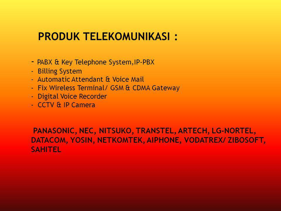 - PABX & Key Telephone System,IP-PBX - Billing System - Automatic Attendant & Voice Mail - Fix Wireless Terminal/ GSM & CDMA Gateway - Digital Voice Recorder - CCTV & IP Camera PANASONIC, NEC, NITSUKO, TRANSTEL, ARTECH, LG-NORTEL, DATACOM, YOSIN, NETKOMTEK, AIPHONE, VODATREX/ ZIBOSOFT, SAHITEL PRODUK TELEKOMUNIKASI :