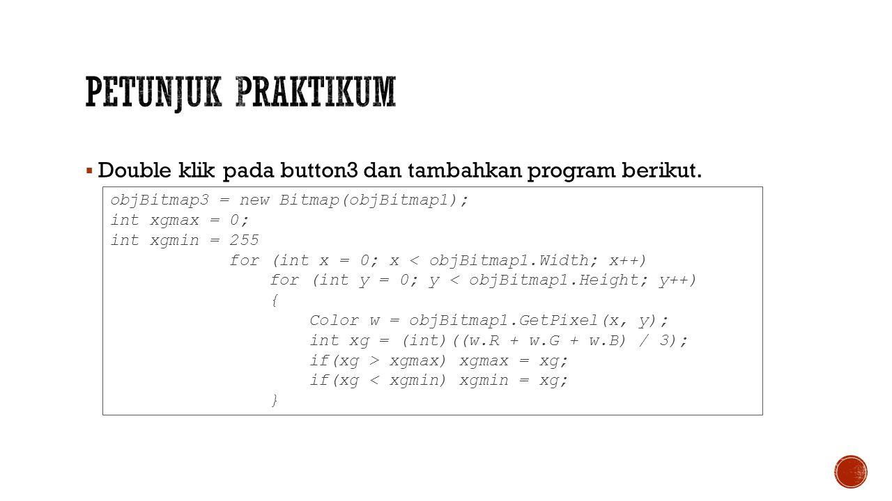  Double klik pada button3 dan tambahkan program berikut. objBitmap3 = new Bitmap(objBitmap1); int xgmax = 0; int xgmin = 255 for (int x = 0; x < objB
