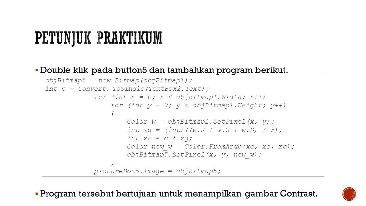  Double klik pada button5 dan tambahkan program berikut.  Program tersebut bertujuan untuk menampilkan gambar Contrast. objBitmap5 = new Bitmap(objB