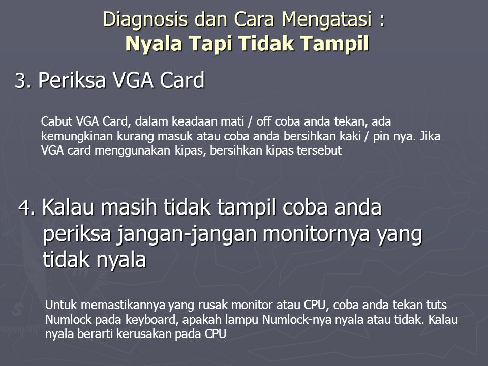 Diagnosis dan Cara Mengatasi : Nyala Tapi Tidak Tampil 3. Periksa VGA Card Cabut VGA Card, dalam keadaan mati / off coba anda tekan, ada kemungkinan k