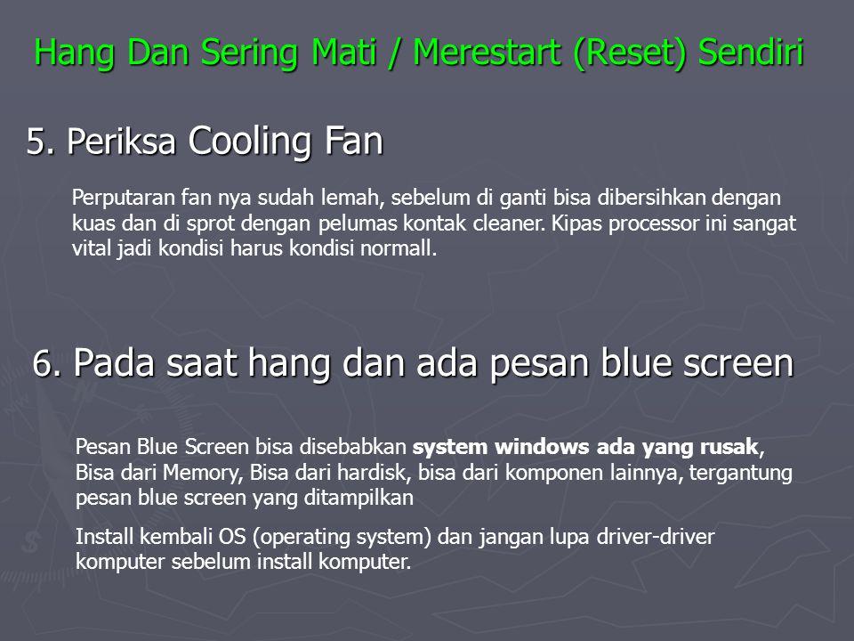 5. Periksa Cooling Fan 6. Pada saat hang dan ada pesan blue screen Perputaran fan nya sudah lemah, sebelum di ganti bisa dibersihkan dengan kuas dan d