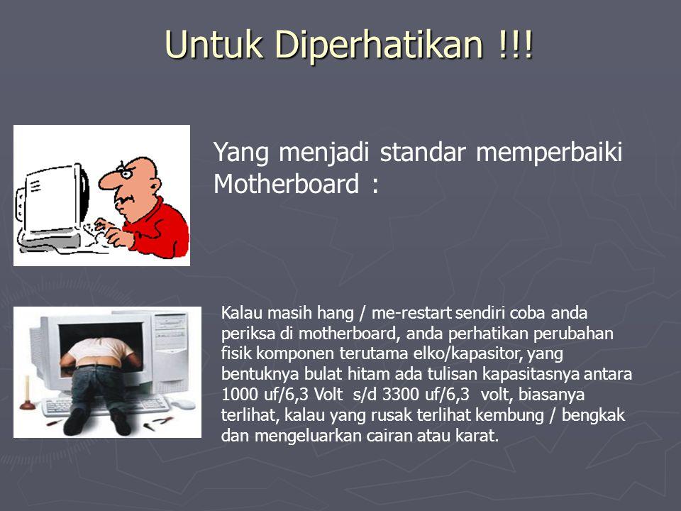 Untuk Diperhatikan !!! Yang menjadi standar memperbaiki Motherboard : Kalau masih hang / me-restart sendiri coba anda periksa di motherboard, anda per