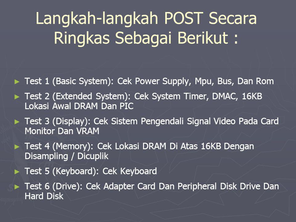 Langkah-langkah POST Secara Ringkas Sebagai Berikut : ► ► Test 1 (Basic System): Cek Power Supply, Mpu, Bus, Dan Rom ► ► Test 2 (Extended System): Cek
