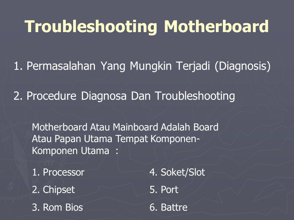 Troubleshooting Motherboard 1. Permasalahan Yang Mungkin Terjadi (Diagnosis) 2. Procedure Diagnosa Dan Troubleshooting Motherboard Atau Mainboard Adal