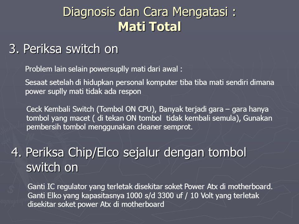 Diagnosis dan Cara Mengatasi : Mati Total 3. Periksa switch on Ceck Kembali Switch (Tombol ON CPU), Banyak terjadi gara – gara hanya tombol yang macet