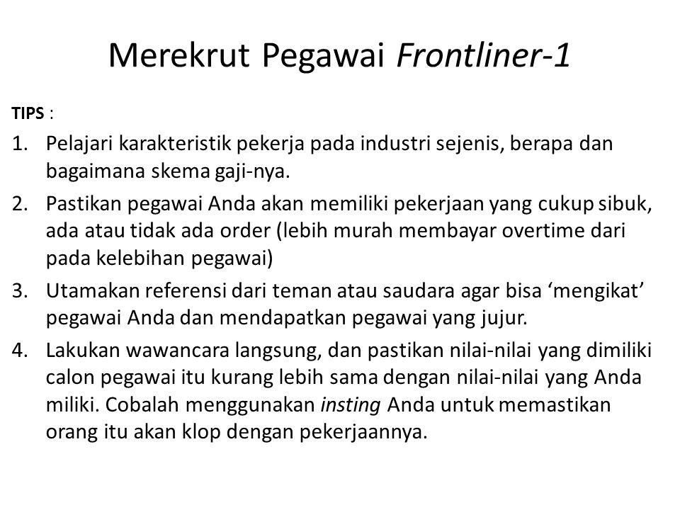 Merekrut Pegawai Frontliner-1 TIPS : 1.Pelajari karakteristik pekerja pada industri sejenis, berapa dan bagaimana skema gaji-nya. 2.Pastikan pegawai A