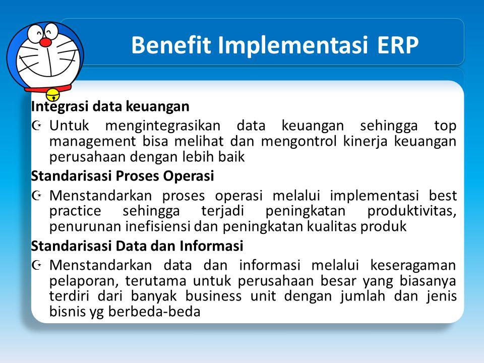 Benefit Implementasi ERP Integrasi data keuangan  Untuk mengintegrasikan data keuangan sehingga top management bisa melihat dan mengontrol kinerja ke