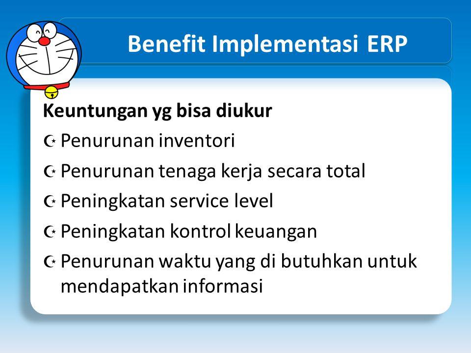 Benefit Implementasi ERP Keuntungan yg bisa diukur  Penurunan inventori  Penurunan tenaga kerja secara total  Peningkatan service level  Peningkat