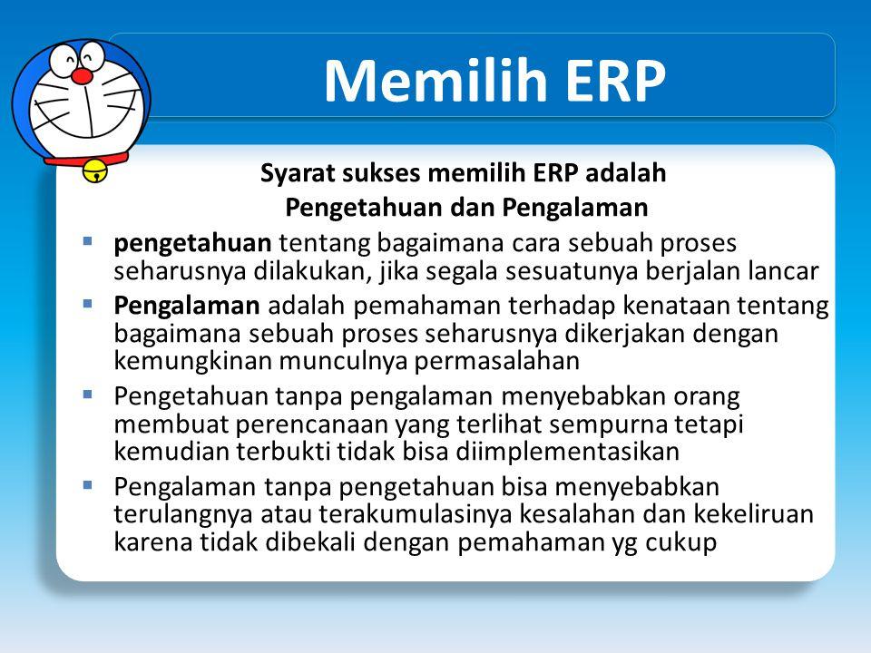 Memilih ERP Syarat sukses memilih ERP adalah Pengetahuan dan Pengalaman  pengetahuan tentang bagaimana cara sebuah proses seharusnya dilakukan, jika