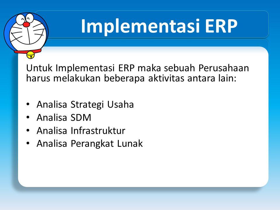 Implementasi ERP Untuk Implementasi ERP maka sebuah Perusahaan harus melakukan beberapa aktivitas antara lain: Analisa Strategi Usaha Analisa SDM Anal