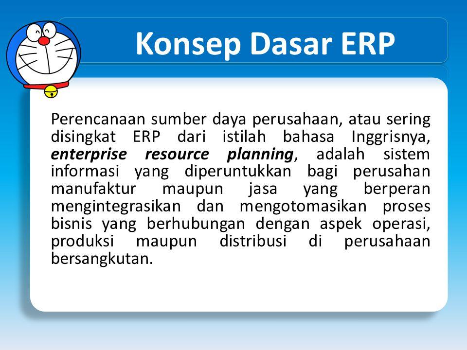 Konsep Dasar ERP ERP sering disebut sebagai Back Office System yang mengindikasikan bahwa pelanggan dan publik secara umum tidak dilibatkan dalam sistem ini.
