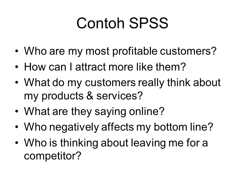 Contoh SPSS Who are my most profitable customers? How can I attract more like them? What do my customers really think about my products & services? Wh