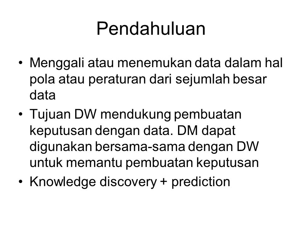 Pendahuluan Menggali atau menemukan data dalam hal pola atau peraturan dari sejumlah besar data Tujuan DW mendukung pembuatan keputusan dengan data. D