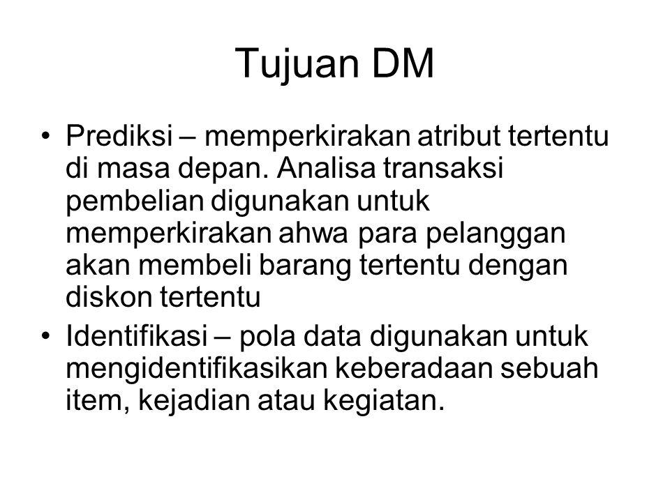 Tujuan DM Prediksi – memperkirakan atribut tertentu di masa depan. Analisa transaksi pembelian digunakan untuk memperkirakan ahwa para pelanggan akan