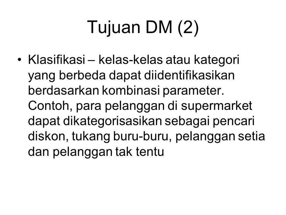 Tujuan DM (2) Klasifikasi – kelas-kelas atau kategori yang berbeda dapat diidentifikasikan berdasarkan kombinasi parameter. Contoh, para pelanggan di