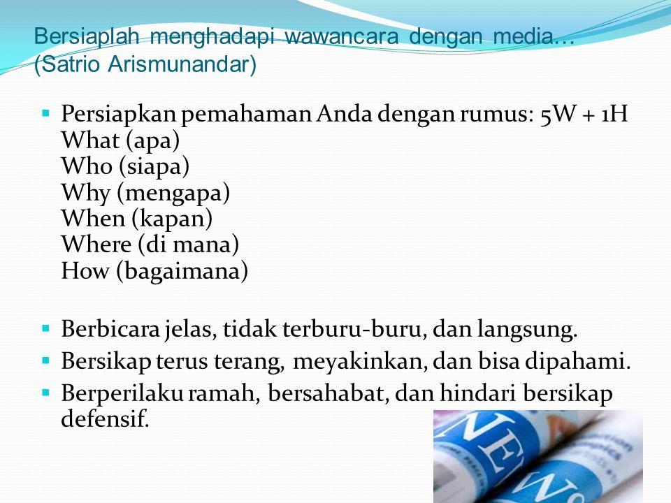 Bersiaplah menghadapi wawancara dengan media… (Satrio Arismunandar)  Persiapkan pemahaman Anda dengan rumus: 5W + 1H What (apa) Who (siapa) Why (mengapa) When (kapan) Where (di mana) How (bagaimana)  Berbicara jelas, tidak terburu-buru, dan langsung.