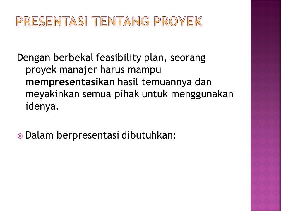Dengan berbekal feasibility plan, seorang proyek manajer harus mampu mempresentasikan hasil temuannya dan meyakinkan semua pihak untuk menggunakan idenya.