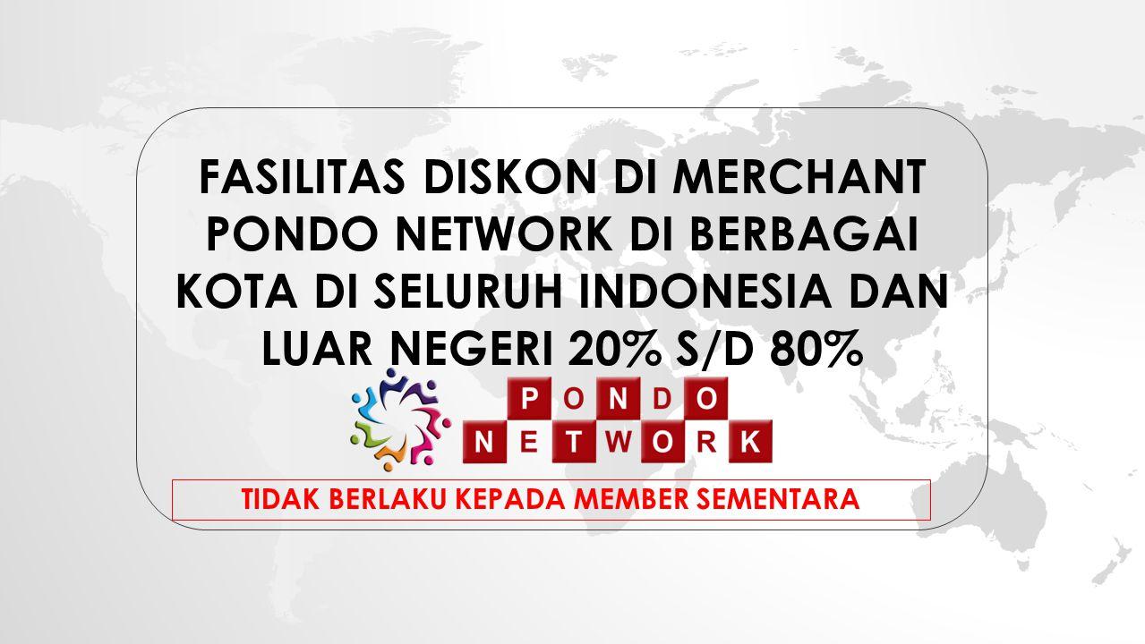 FASILITAS DISKON DI MERCHANT PONDO NETWORK DI BERBAGAI KOTA DI SELURUH INDONESIA DAN LUAR NEGERI 20% S/D 80% TIDAK BERLAKU KEPADA MEMBER SEMENTARA