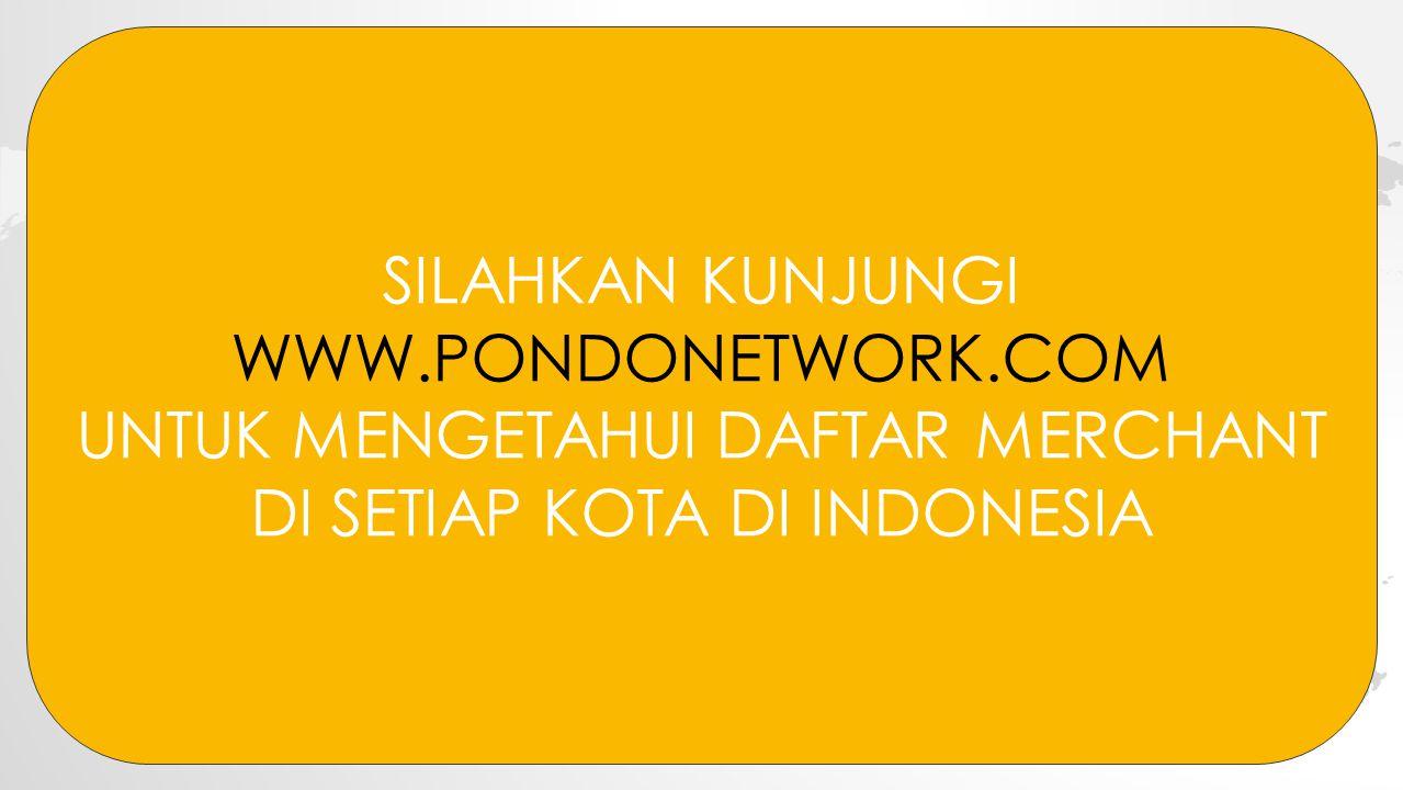 SILAHKAN KUNJUNGI WWW.PONDONETWORK.COM UNTUK MENGETAHUI DAFTAR MERCHANT DI SETIAP KOTA DI INDONESIA