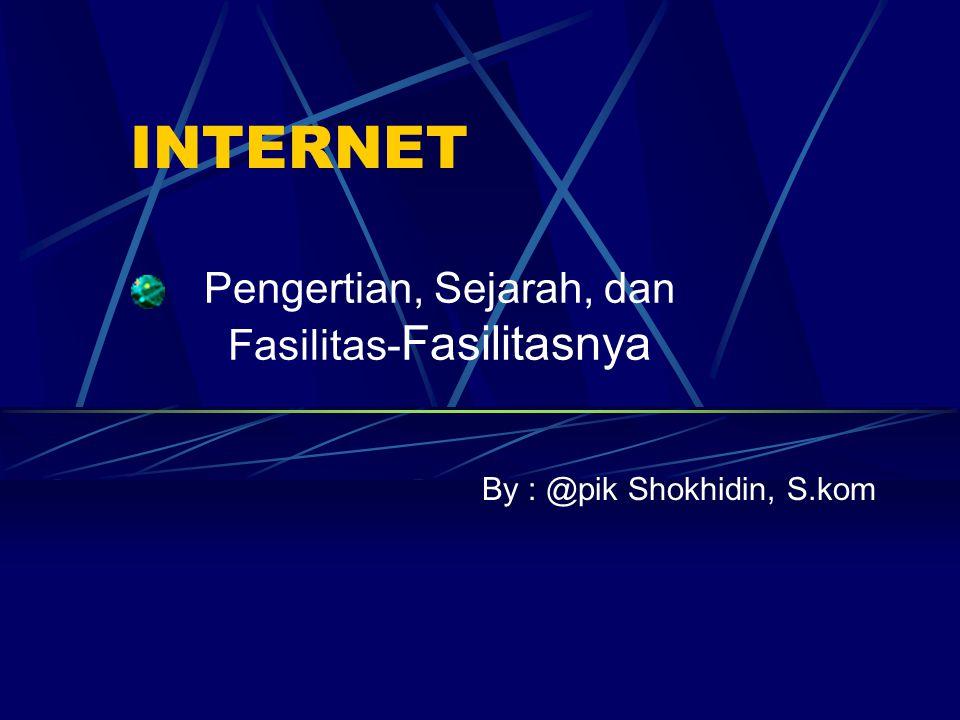 INTERNET Pengertian, Sejarah, dan Fasilitas- Fasilitasnya By : @pik Shokhidin, S.kom