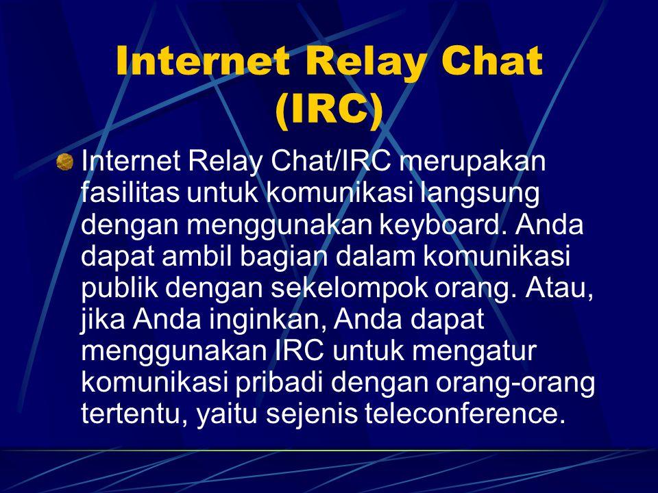 Internet Relay Chat (IRC) Internet Relay Chat/IRC merupakan fasilitas untuk komunikasi langsung dengan menggunakan keyboard.