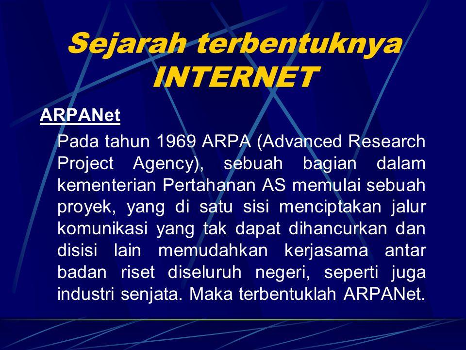 Sejarah terbentuknya INTERNET ARPANet Pada tahun 1969 ARPA (Advanced Research Project Agency), sebuah bagian dalam kementerian Pertahanan AS memulai sebuah proyek, yang di satu sisi menciptakan jalur komunikasi yang tak dapat dihancurkan dan disisi lain memudahkan kerjasama antar badan riset diseluruh negeri, seperti juga industri senjata.