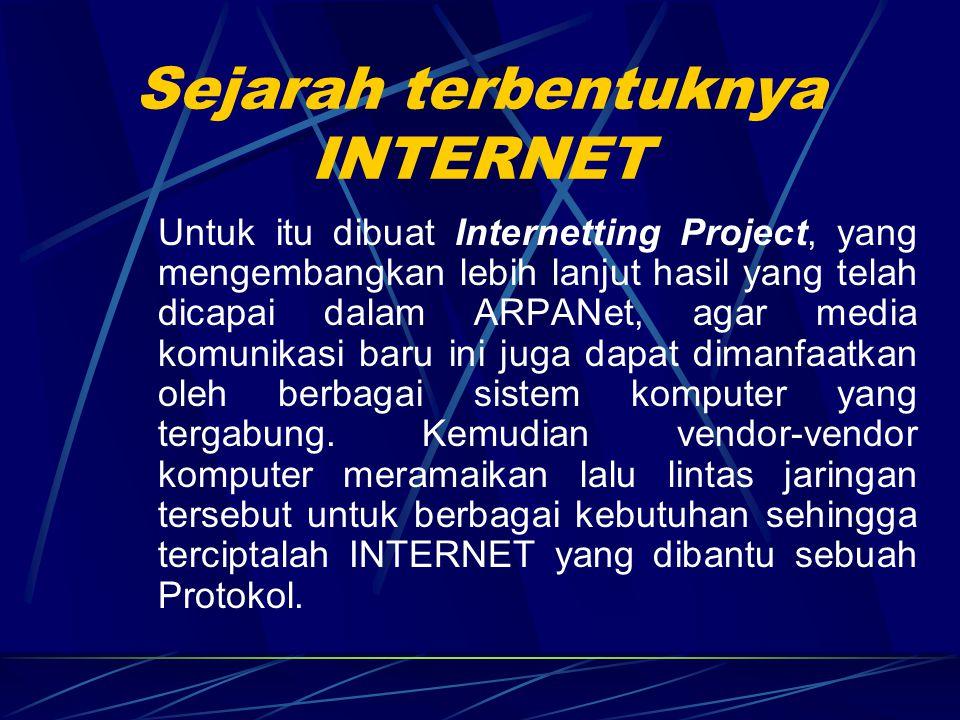 Sejarah terbentuknya INTERNET Untuk itu dibuat Internetting Project, yang mengembangkan lebih lanjut hasil yang telah dicapai dalam ARPANet, agar media komunikasi baru ini juga dapat dimanfaatkan oleh berbagai sistem komputer yang tergabung.