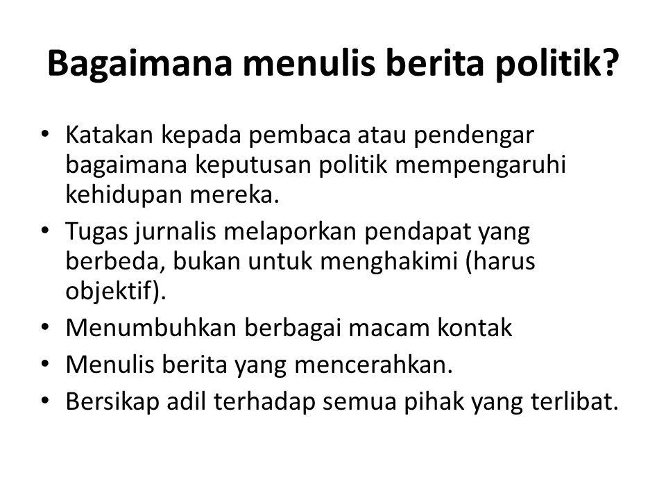 Bagaimana menulis berita politik? Katakan kepada pembaca atau pendengar bagaimana keputusan politik mempengaruhi kehidupan mereka. Tugas jurnalis mela