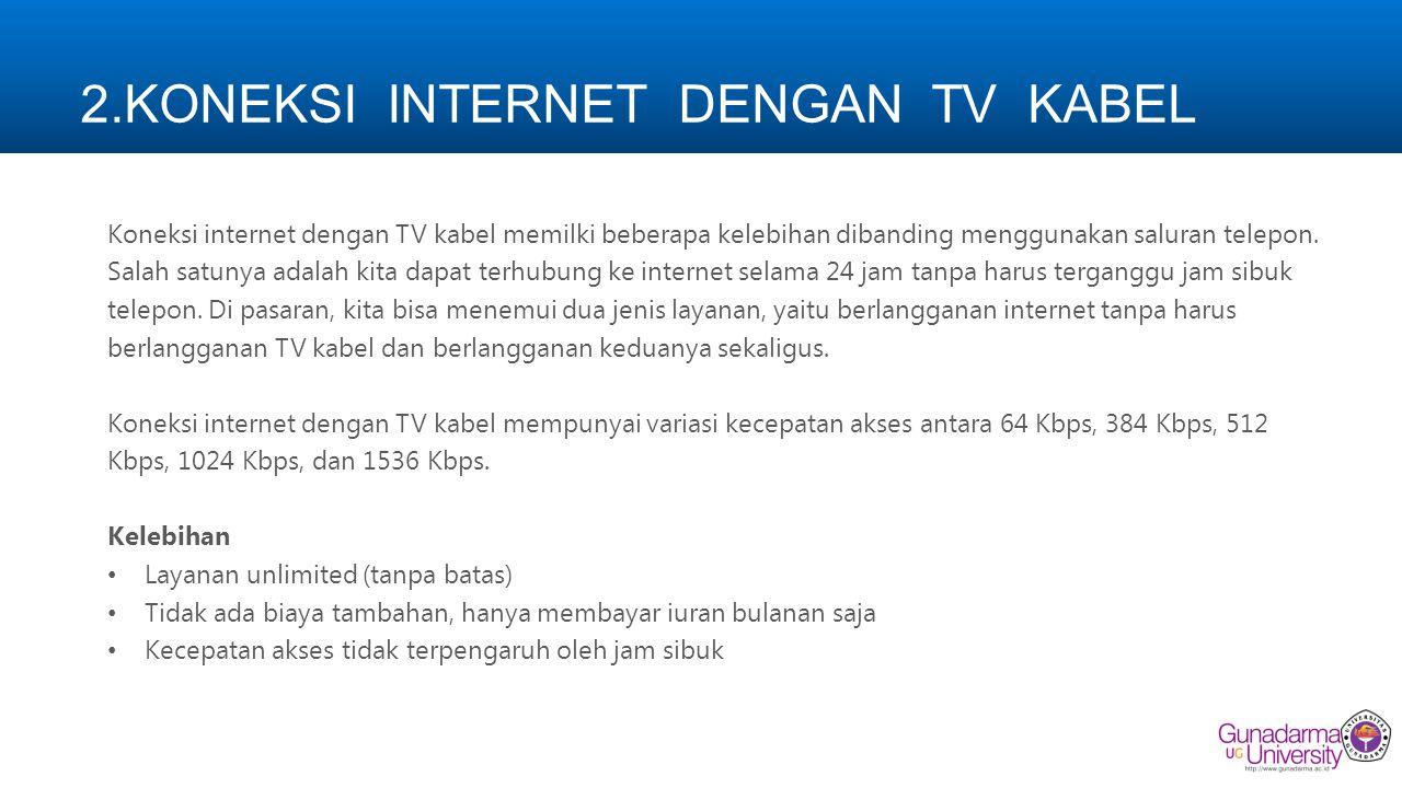 2.KONEKSI INTERNET DENGAN TV KABEL Koneksi internet dengan TV kabel memilki beberapa kelebihan dibanding menggunakan saluran telepon. Salah satunya ad