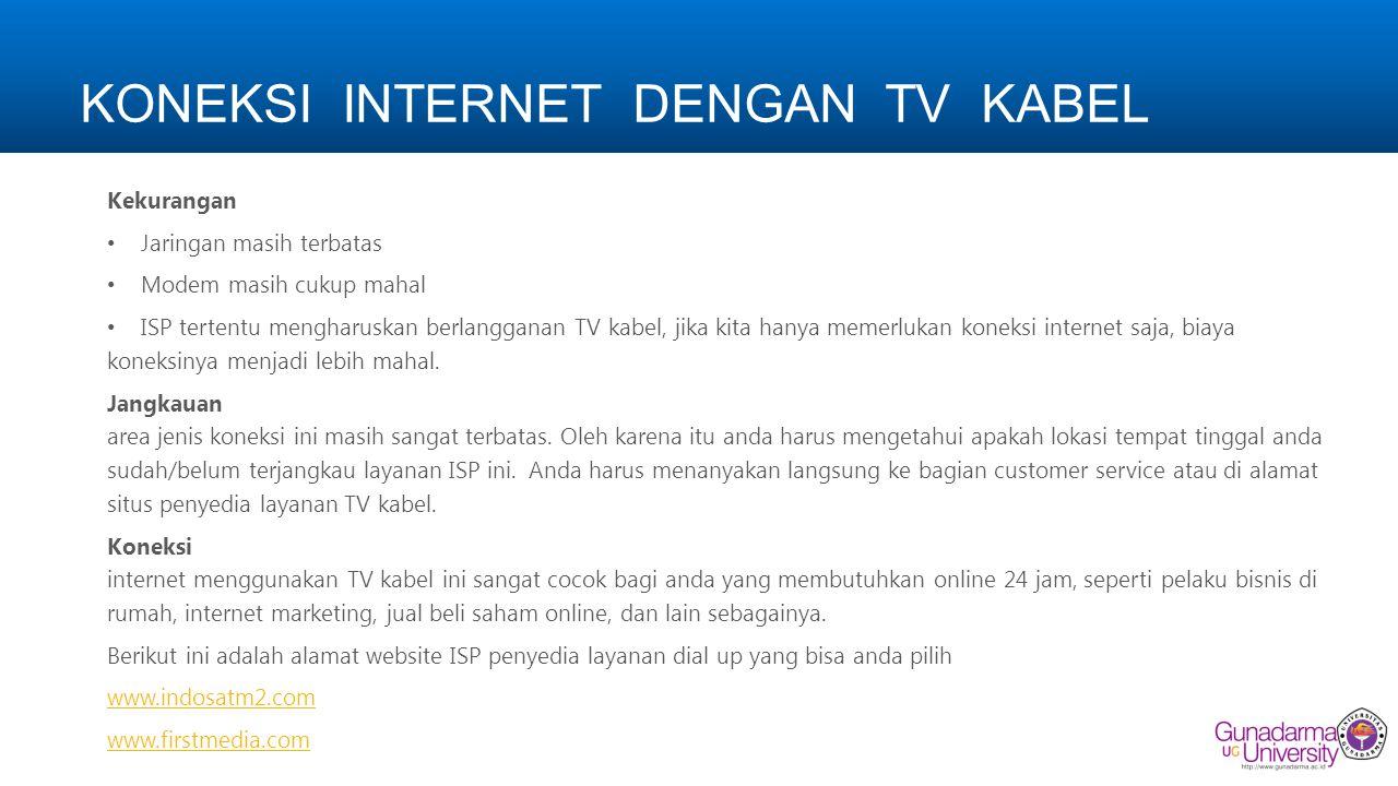 KONEKSI INTERNET DENGAN TV KABEL Kekurangan Jaringan masih terbatas Modem masih cukup mahal ISP tertentu mengharuskan berlangganan TV kabel, jika kita hanya memerlukan koneksi internet saja, biaya koneksinya menjadi lebih mahal.