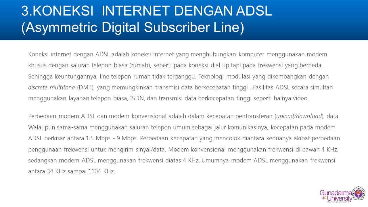 3.KONEKSI INTERNET DENGAN ADSL (Asymmetric Digital Subscriber Line) Koneksi internet dengan ADSL adalah koneksi internet yang menghubungkan komputer menggunakan modem khusus dengan saluran telepon biasa (rumah), seperti pada koneksi dial up tapi pada frekwensi yang berbeda.