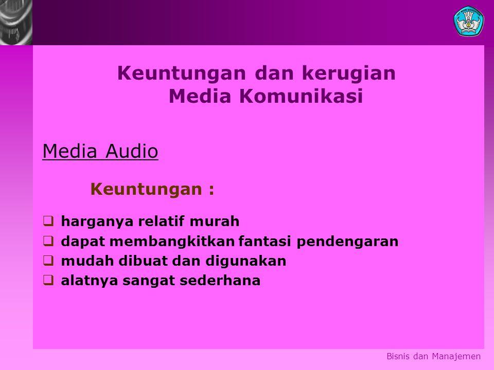 Bisnis dan Manajemen Keuntungan dan kerugian Media Komunikasi Media Audio Keuntungan :  harganya relatif murah  dapat membangkitkan fantasi pendenga