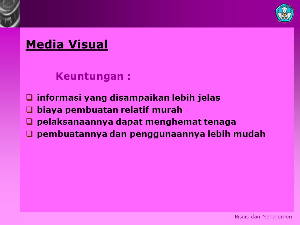 Bisnis dan Manajemen Media Visual Keuntungan :  informasi yang disampaikan lebih jelas  biaya pembuatan relatif murah  pelaksanaannya dapat menghem