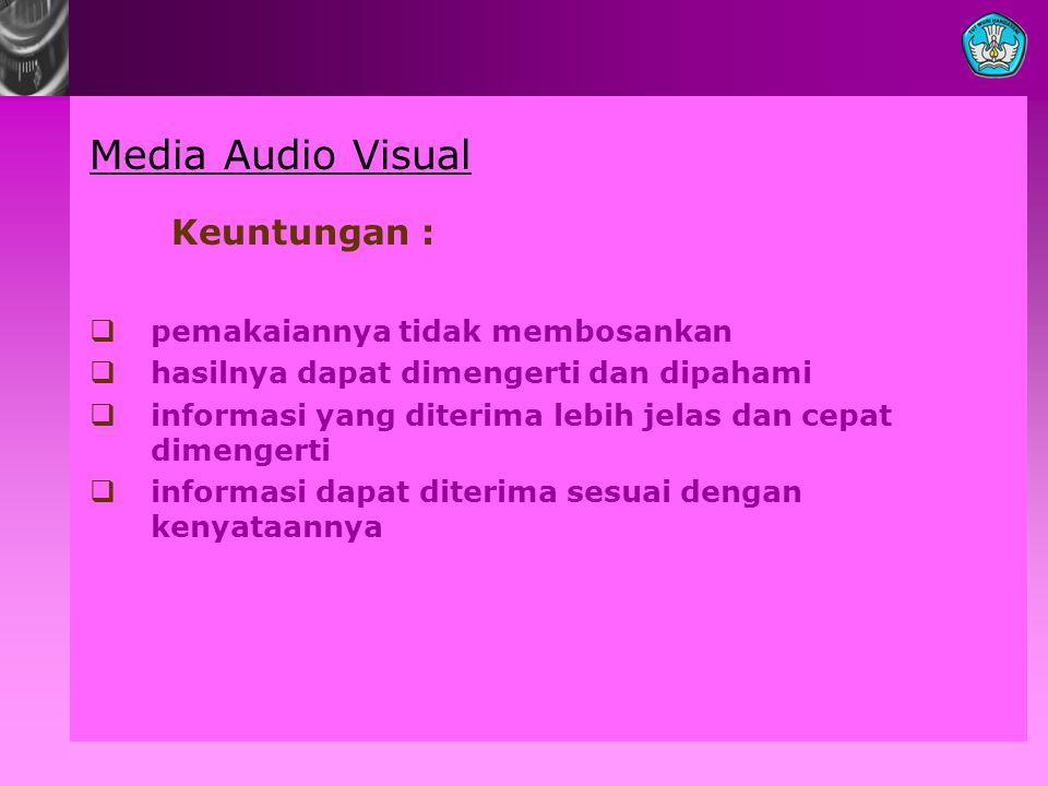 Media Audio Visual Keuntungan :  pemakaiannya tidak membosankan  hasilnya dapat dimengerti dan dipahami  informasi yang diterima lebih jelas dan ce